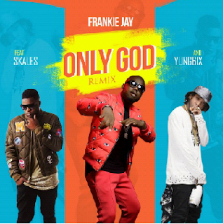 Frankie Jay ft. Skales And Yung6ix – Only God (Remix)