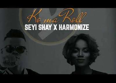 "Audio: Seyi Shay x Harmonize – ""Ko Ma Roll"""